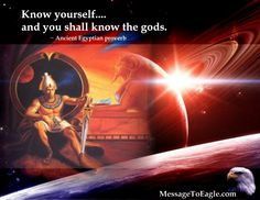 Know yourself... And you shall know the Gods. ~ Ancient Egyptian proverb.