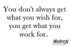You don't always get what you wish for, you get what you work for.