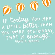 If today you are a little better than you were yesterday, that is enough. -David A. Bednar