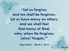 """""""When God forgives, his forgiveness is so great that it is as if God forgets."""" Read more at: http://www.news.va/en/news/pope-francis-divine-mercy-forgives-and-forgets"""
