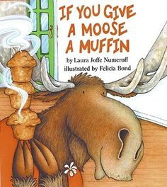 If You Give a Moose a Muffin by Laura Joffe Numeroff. Chaos can ensue if you give a moose a muffin and start him on a cycle of urgent requests.