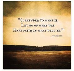 Surrender to whait is, let go of what was, have faith in what will be - quotes about life, inspirational quotes, motivational quotes