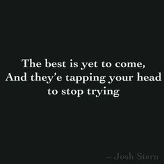 The best is yet to come, And they'e tapping your head to stop trying