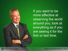 If you want to be more effective at observing the world around you, look at everything as if you are seeing it for the first or last time. - Kevin Eikenberry