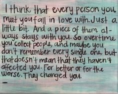 I think that every person you meet,  you fall in love with. Just a little bit. And for the better, or worse,  they change you. Love this.