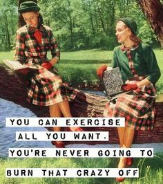 You can exercise all you want. You're never going too burn off all that crazy. #snark #sassy #retrohumor