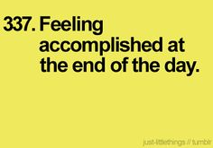 I think this is trying to say:  Feeling a sense of accomplishment at the end of the day.  :)