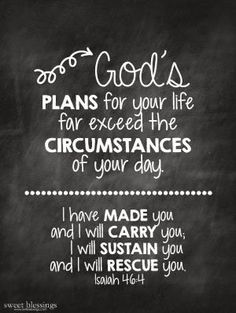 God's plans for your life far exceed the circumstances of your day. | Isaiah 46:4. Thank you Father, I couldn't make it without you by Hasenfeffer