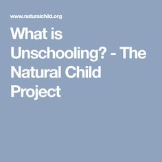 What is Unschooling? - The Natural Child Project