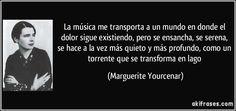 La música me transporta a un mundo en donde el dolor sigue existiendo, pero se ensancha, se serena, se hace a la vez más quieto y más profundo, como un torrente que se transforma en lago (Marguerite Yourcenar)