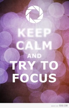 Keep calm and try to focus