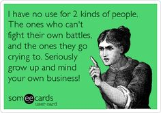 I have no use for 2 kinds of people. The ones who can't fight their own battles, and the ones they go crying to. Seriously grow up and mind your own business!