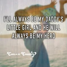 Ofcourse I'm always my daddy's little girl and he's always my hero