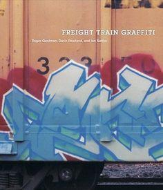 Freight Train Graffiti by Roger Gastman, Ian Sattler, Darin Rowland