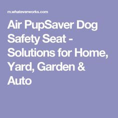 Air PupSaver Dog Safety Seat - Solutions for Home, Yard, Garden & Auto