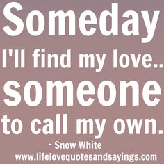 Someday I'll find my love...someone to call my own. ~ Snow White