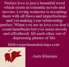Perfect love is just a beautiful word which exists in romantic novels and movies. Loving someone is accepting them with all flaws and imperfections and yet making your relationship perfect. When you are in love you don't count heartbeats but you sense moods and effortlessly lift each other out of depressing phases of life... Aarti Khurana