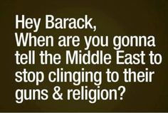 Hey, Barack, When are you going to tell the Middle East to stop clinging to their guns and religion??