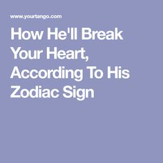 How He'll Break Your Heart, According To His Zodiac Sign