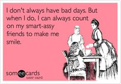 I don't always have bad days. But when I do, I can always count on my smart-assy friends to make me smile.