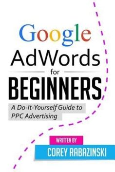Google Adwords for Beginners: A Do-It-Yourself Guide to Ppc Advertising by Corey