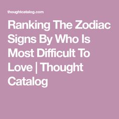 Ranking The Zodiac Signs By Who Is Most Difficult To Love | Thought Catalog