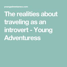 The realities about traveling as an introvert - Young Adventuress
