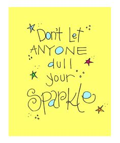 Your sparkle is the one thing that makes you uniquely you! So never let someone take it away from you.