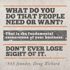 What do you do that people need or want? That is the fundamental cornerstone of your business. Don't ever lose site of it!