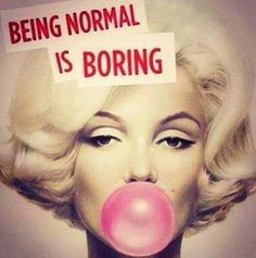 Being normal is soooo boring!