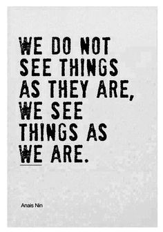 We do not see things as they are, we see things as we are.