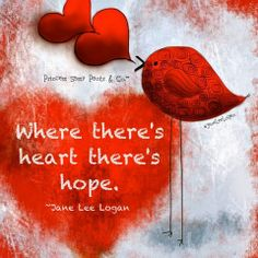 If the heart is still beating, the one you love is still alive and there is HOPE.