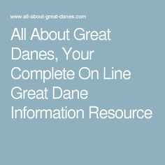 All About Great Danes, Your Complete On Line Great Dane Information Resource