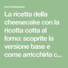 La ricetta della cheesecake con la ricotta cotta al forno: scoprite la versione base e come arricchirla con il mascarpone o con la panna