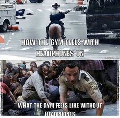 How the gym feels with headphones on. What the gym feels like without headphones.