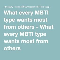 What every MBTI type wants most from others - What every MBTI type wants most…