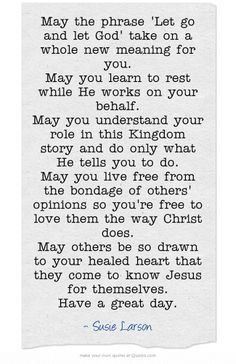 May the phrase 'Let go and let God' take on a whole new meaning for you. May you learn to rest while He works on your behalf. May you understand your role in this Kingdom story and do only what He tells you to do. May you live free from the bondage of others' opinions so you're free to love them the way Christ does. May others be so drawn to your healed heart that they come to know Jesus for themselves. Have a great day.