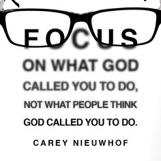 """Quote by Christian author and podcaster Carey Nieuwhof on keeping your eye on God. """"Focus on what God called you to do, not what people think God called. Focus Quotes, Faith Quotes, Bible Quotes, Quotes To Live By, Me Quotes, Bible Verses, Prayer Scriptures, Quotes About God, Spiritual Quotes"""