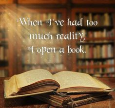 When I've had too much reality, I open a book.