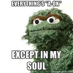 The existential pain of Oscar the Grouch.