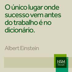 """""""O único lugar onde sucesso vem antes do trabalho é no dicionário."""" (Albert Einstein)"""