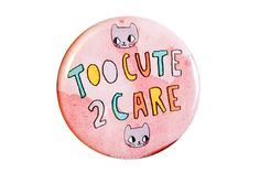 This is a super cute pin back button that reads, Too Cute 2 Care, with some cats giving some supreme side eye. I press these pins myself in house.