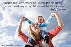 I approach God's throne so He can give me all the grace I need to give my children all the life they need. ~Sally Clarkson