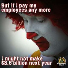 I simply smile to no end when the CEO of McDonalds who makes $7,211 dollars an hour says he can't afford to pay $15 dollars an hour to employees who are presently being paid so low a wage they are subsidized by our taxes. McDonalds made $6 billion in profits last year. It pays well in excess of $15 to employees in other countries that have minimum wage and guess what? The prices for McDonalds in those countries with high minimum wage are within a few percent of here. They should change the…