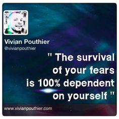The survival of your fears is 100% dependent on yourself