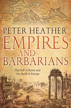 Empires and Barbarians: The Fall of Rome and the Birth of...