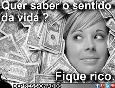Que saber o sentido da vida: Fique rico.
