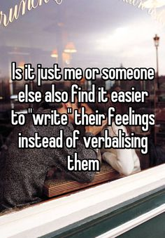 "Is it just me or someone else also find it easier to ""write"" their feelings instead of verbalising them"
