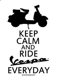KEEP CALM AND RIDE VESPA EVERYDAY