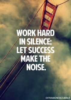 Work hard in silence: Let success make the noise